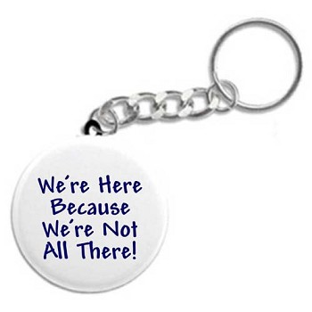 We're Here Because We're Not All There - Key Chain